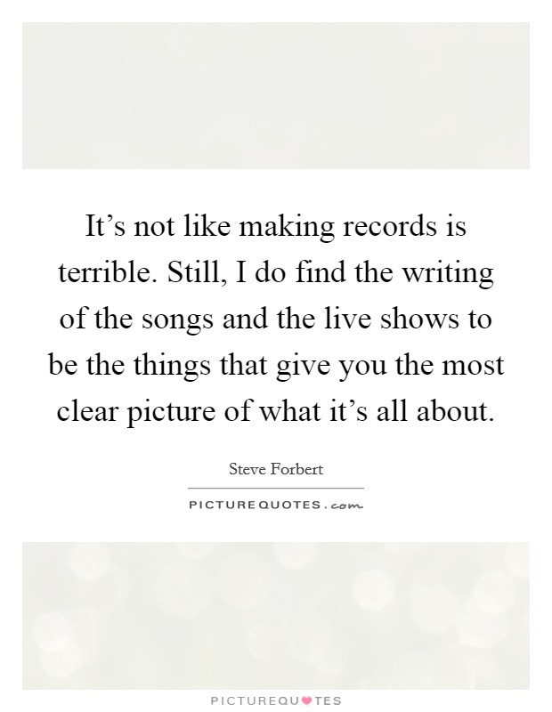 It's not like making records is terrible. Still, I do find the writing of the songs and the live shows to be the things that give you the most clear picture of what it's all about Picture Quote #1