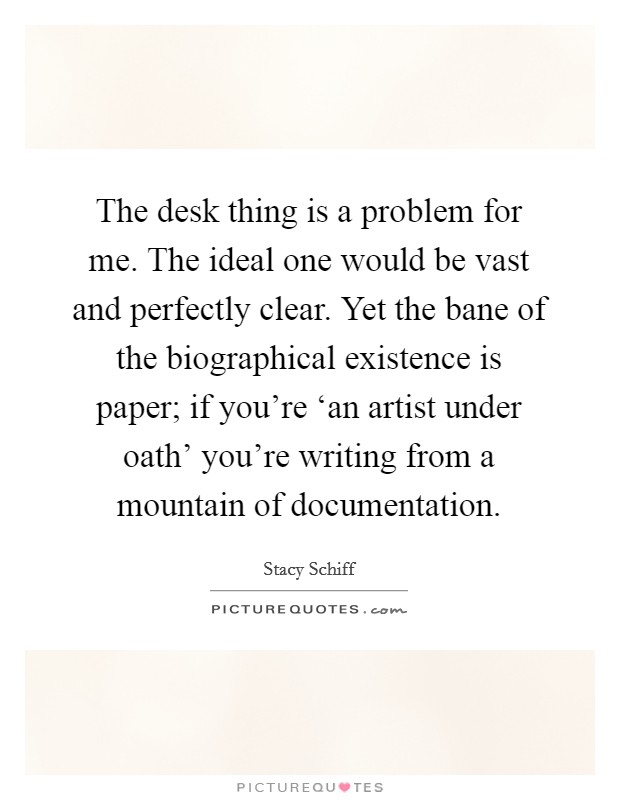 The desk thing is a problem for me. The ideal one would be vast and perfectly clear. Yet the bane of the biographical existence is paper; if you're 'an artist under oath' you're writing from a mountain of documentation Picture Quote #1