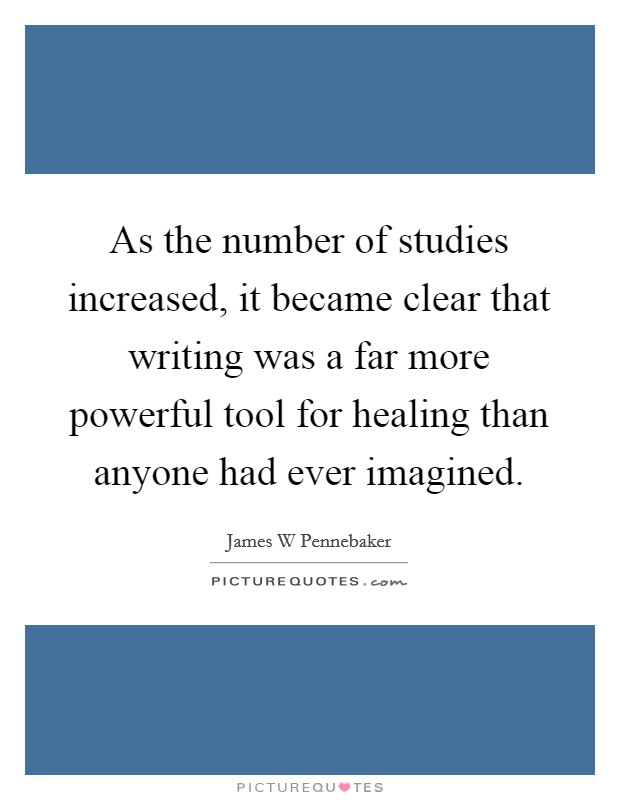 As the number of studies increased, it became clear that writing was a far more powerful tool for healing than anyone had ever imagined Picture Quote #1
