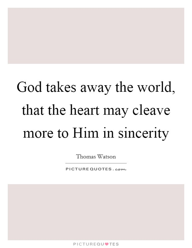 God takes away the world, that the heart may cleave more to Him in sincerity Picture Quote #1