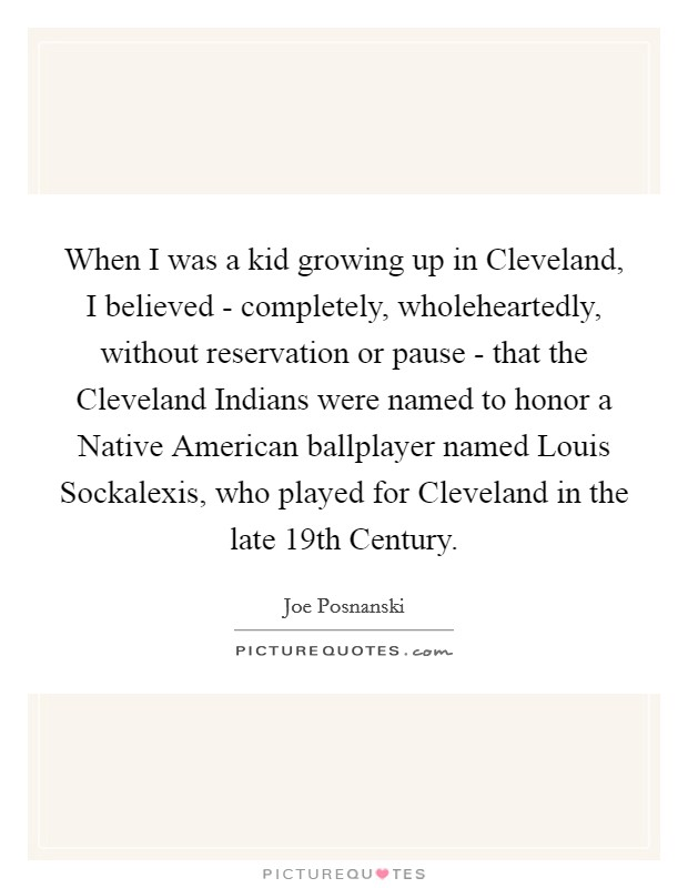 When I was a kid growing up in Cleveland, I believed - completely, wholeheartedly, without reservation or pause - that the Cleveland Indians were named to honor a Native American ballplayer named Louis Sockalexis, who played for Cleveland in the late 19th Century Picture Quote #1