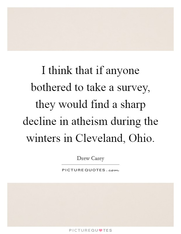 I think that if anyone bothered to take a survey, they would find a sharp decline in atheism during the winters in Cleveland, Ohio Picture Quote #1