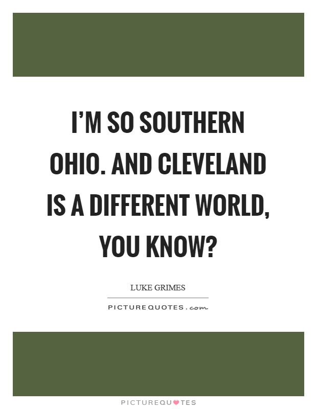 I'm so southern Ohio. And Cleveland is a different world, you know? Picture Quote #1
