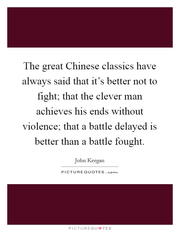 The great Chinese classics have always said that it's better not to fight; that the clever man achieves his ends without violence; that a battle delayed is better than a battle fought Picture Quote #1