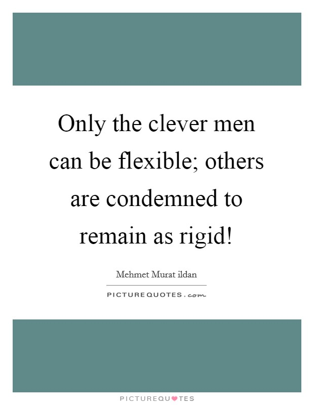 Only the clever men can be flexible; others are condemned to remain as rigid! Picture Quote #1
