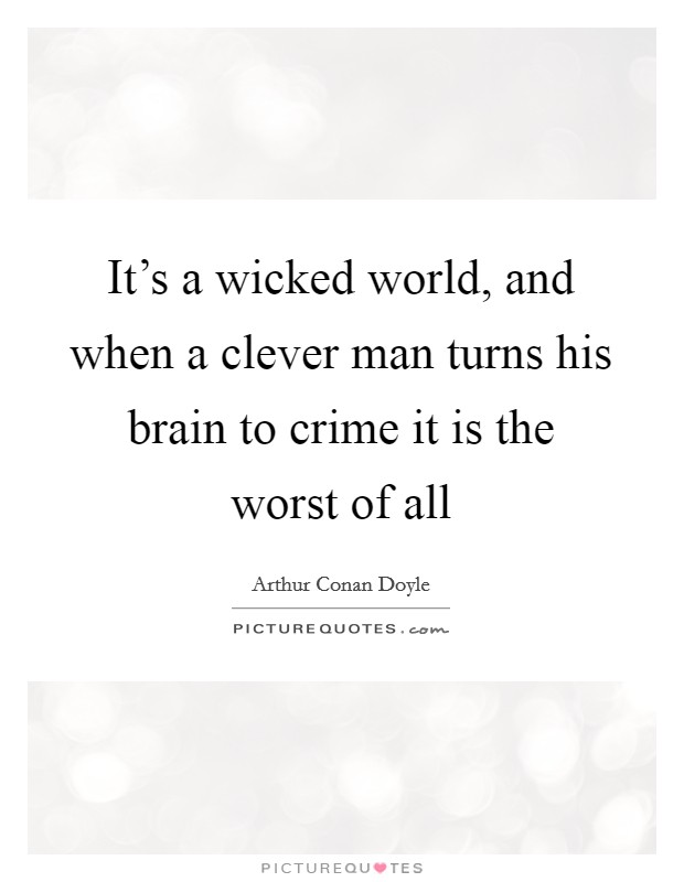 It's a wicked world, and when a clever man turns his brain to crime it is the worst of all Picture Quote #1
