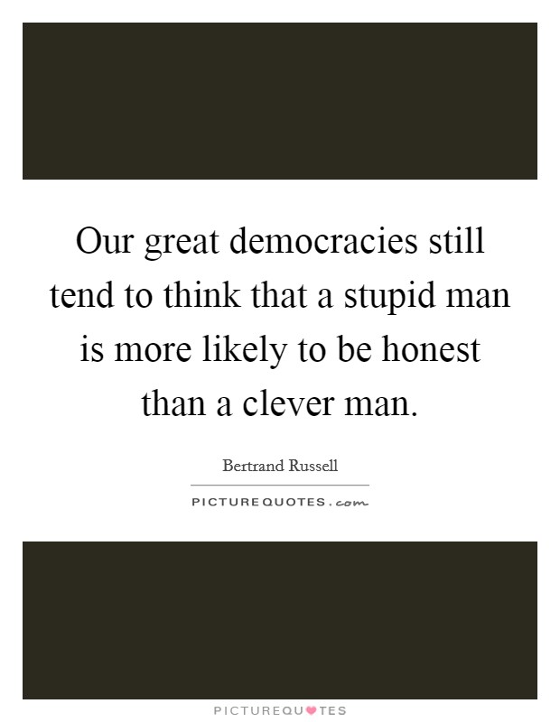 Our great democracies still tend to think that a stupid man is more likely to be honest than a clever man Picture Quote #1