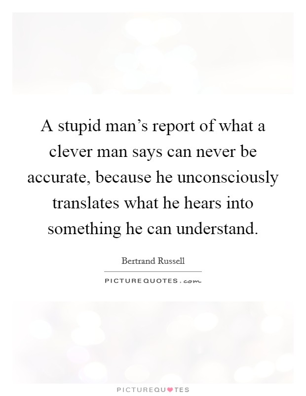 A stupid man's report of what a clever man says can never be accurate, because he unconsciously translates what he hears into something he can understand Picture Quote #1
