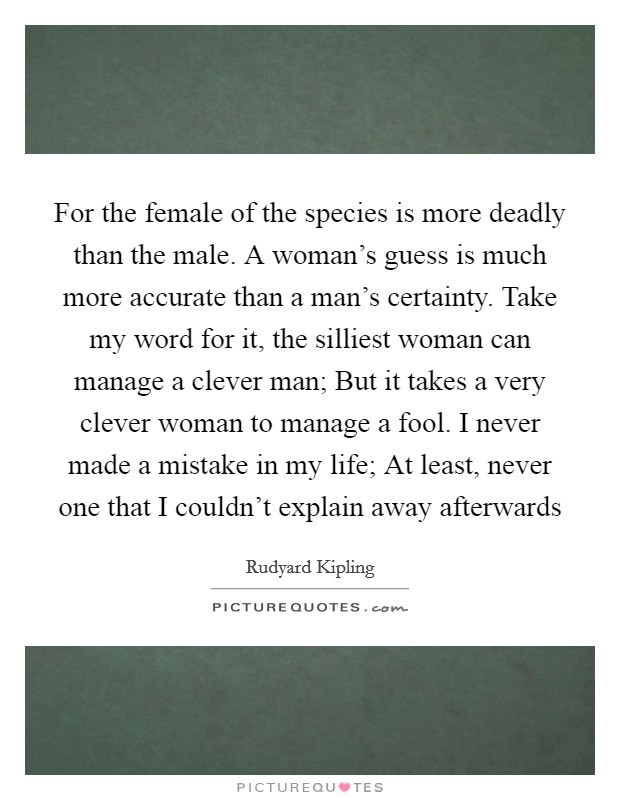 For the female of the species is more deadly than the male. A woman's guess is much more accurate than a man's certainty. Take my word for it, the silliest woman can manage a clever man; But it takes a very clever woman to manage a fool. I never made a mistake in my life; At least, never one that I couldn't explain away afterwards Picture Quote #1
