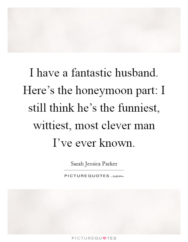 I have a fantastic husband. Here's the honeymoon part: I still think he's the funniest, wittiest, most clever man I've ever known Picture Quote #1