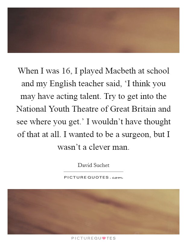 When I was 16, I played Macbeth at school and my English teacher said, 'I think you may have acting talent. Try to get into the National Youth Theatre of Great Britain and see where you get.' I wouldn't have thought of that at all. I wanted to be a surgeon, but I wasn't a clever man Picture Quote #1