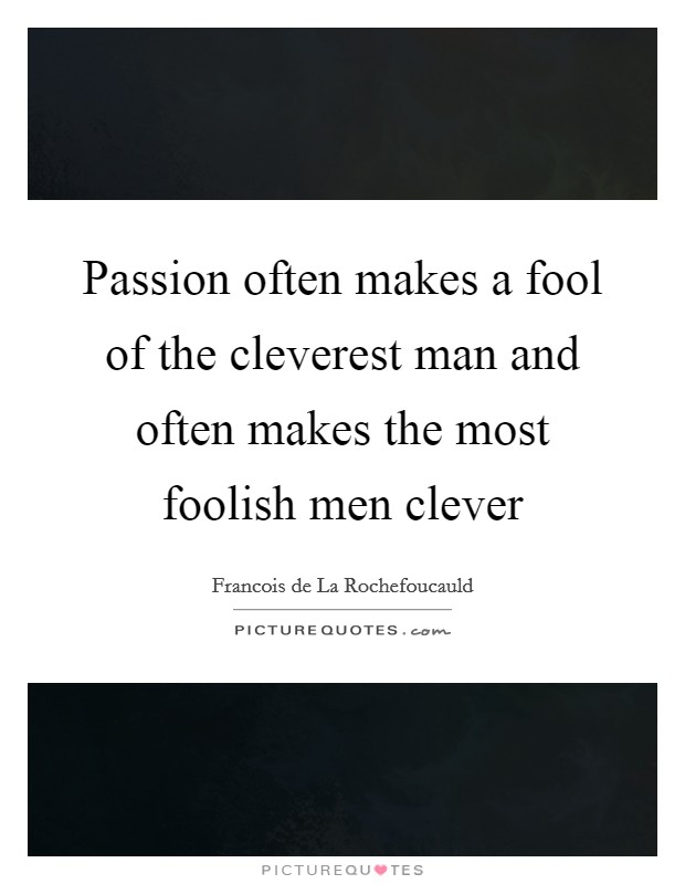 Passion often makes a fool of the cleverest man and often makes the most foolish men clever Picture Quote #1