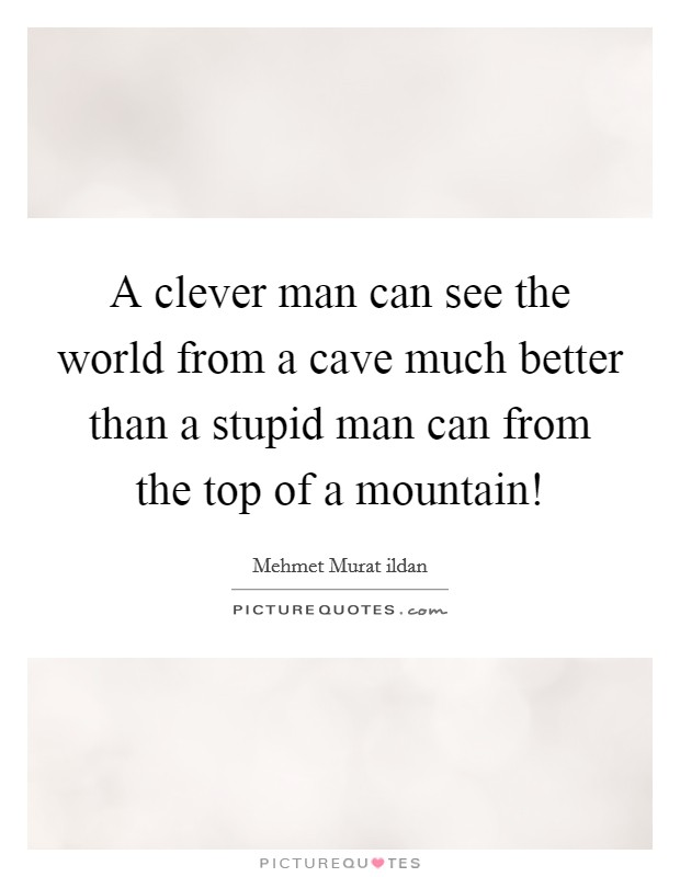 A clever man can see the world from a cave much better than a stupid man can from the top of a mountain! Picture Quote #1