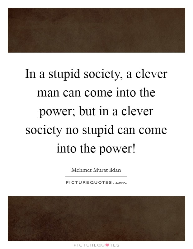 In a stupid society, a clever man can come into the power; but in a clever society no stupid can come into the power! Picture Quote #1