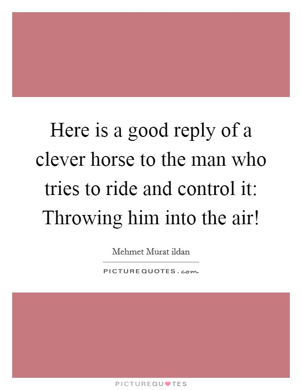 Here is a good reply of a clever horse to the man who tries to ride and control it: Throwing him into the air! Picture Quote #1