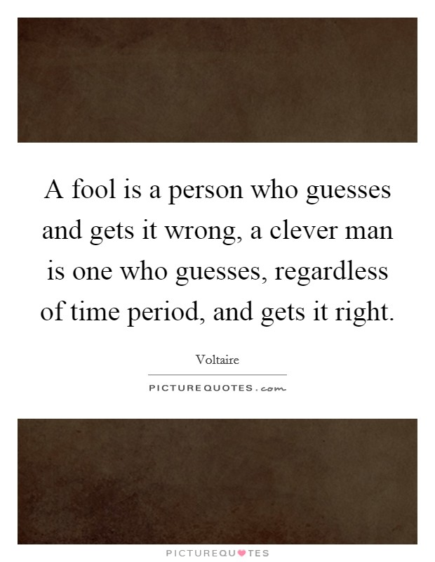 A fool is a person who guesses and gets it wrong, a clever man is one who guesses, regardless of time period, and gets it right Picture Quote #1