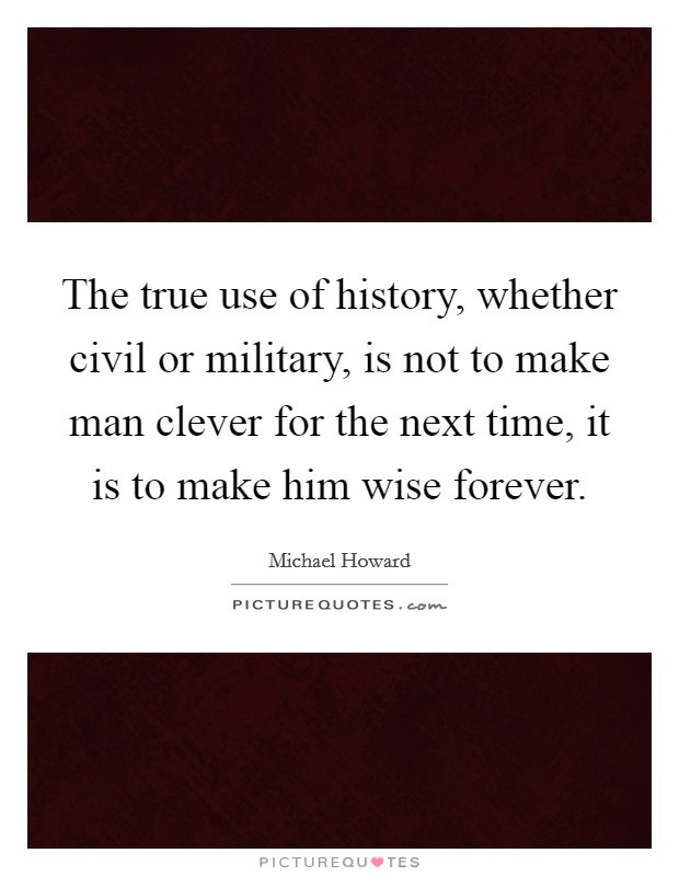 The true use of history, whether civil or military, is not to make man clever for the next time, it is to make him wise forever Picture Quote #1