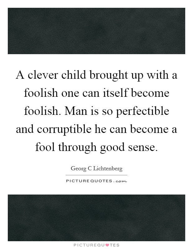 A clever child brought up with a foolish one can itself become foolish. Man is so perfectible and corruptible he can become a fool through good sense Picture Quote #1
