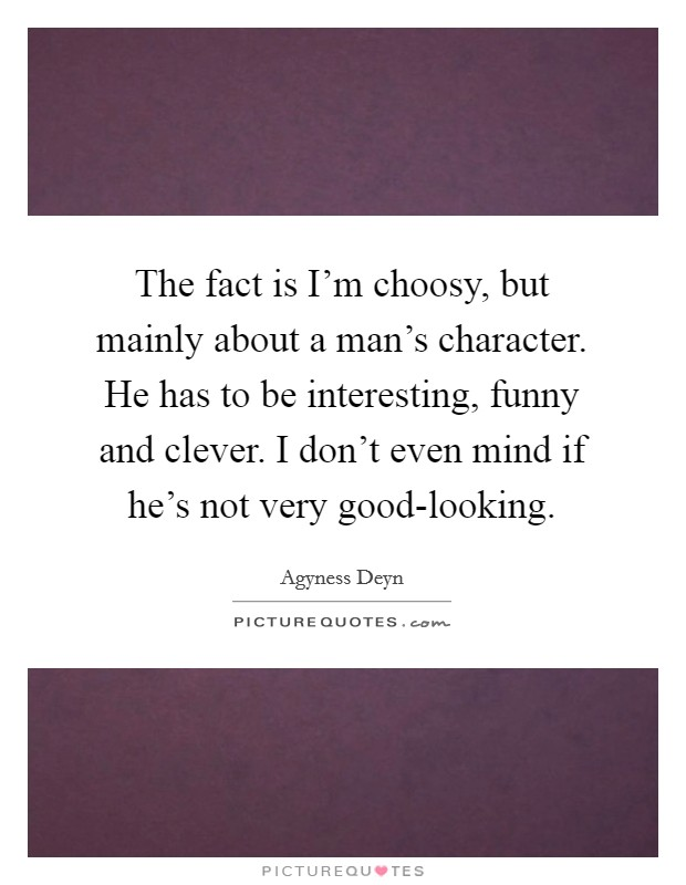 The fact is I'm choosy, but mainly about a man's character. He has to be interesting, funny and clever. I don't even mind if he's not very good-looking Picture Quote #1