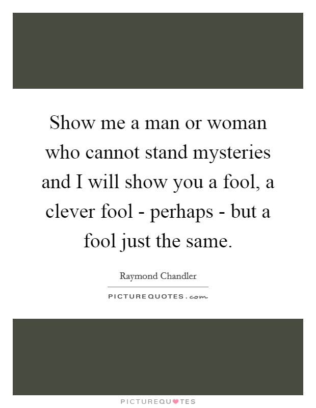 Show me a man or woman who cannot stand mysteries and I will show you a fool, a clever fool - perhaps - but a fool just the same. Picture Quote #1
