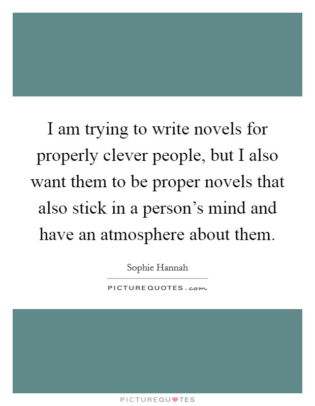 I am trying to write novels for properly clever people, but I also want them to be proper novels that also stick in a person's mind and have an atmosphere about them Picture Quote #1