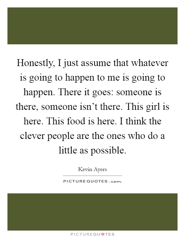 Honestly, I just assume that whatever is going to happen to me is going to happen. There it goes: someone is there, someone isn't there. This girl is here. This food is here. I think the clever people are the ones who do a little as possible Picture Quote #1