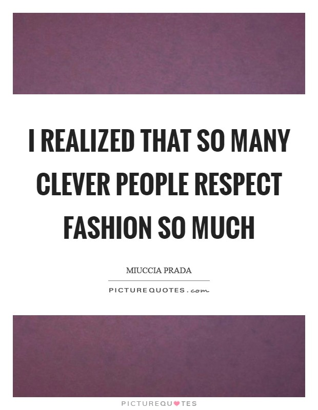 I realized that so many clever people respect fashion so much Picture Quote #1