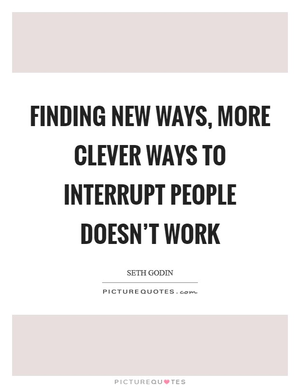 Finding new ways, more clever ways to interrupt people doesn't work Picture Quote #1