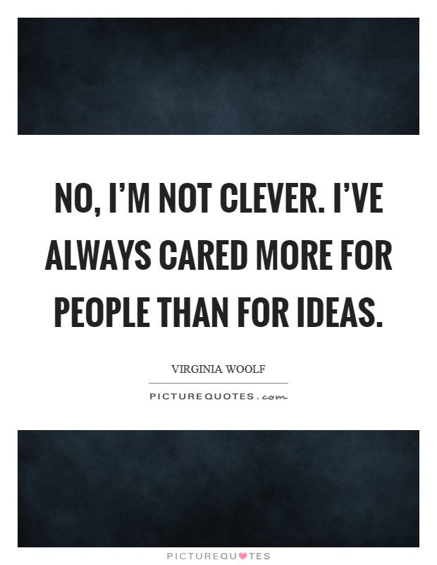 No, I'm not clever. I've always cared more for people than for ideas Picture Quote #1