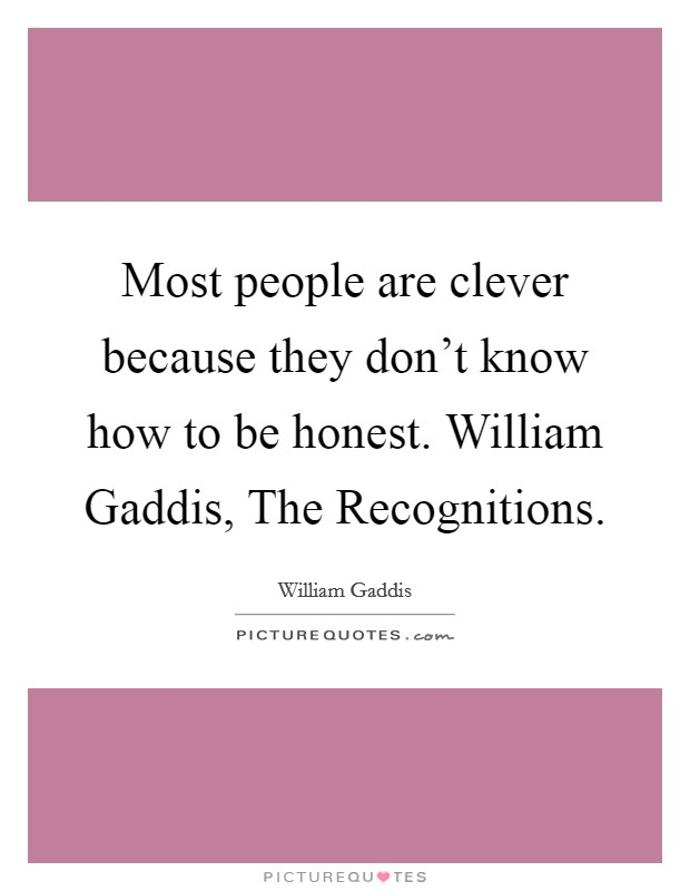 Most people are clever because they don't know how to be honest. William Gaddis, The Recognitions. Picture Quote #1