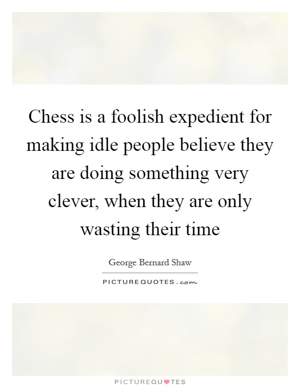 Chess is a foolish expedient for making idle people believe they are doing something very clever, when they are only wasting their time Picture Quote #1