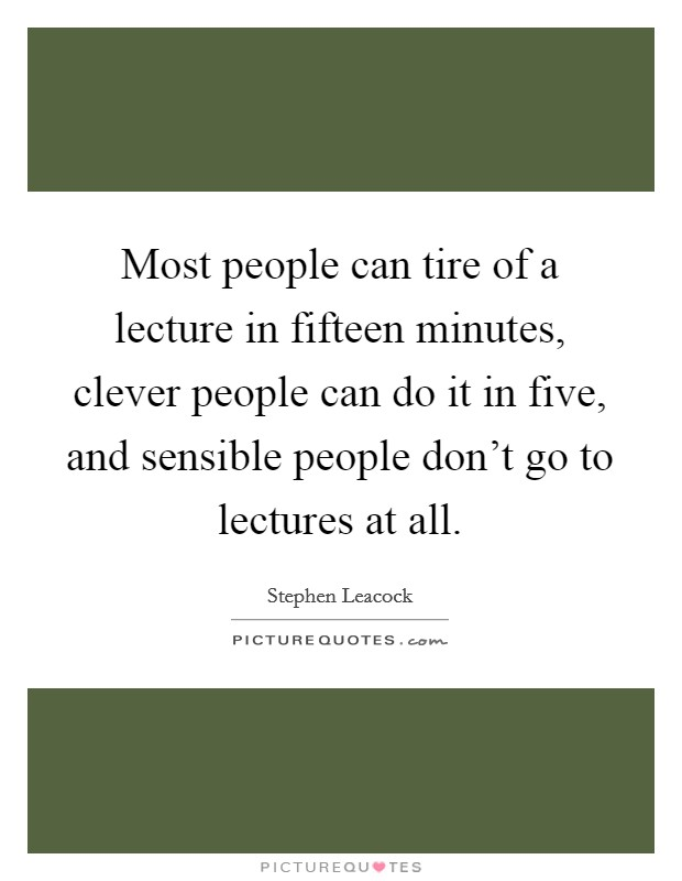 Most people can tire of a lecture in fifteen minutes, clever people can do it in five, and sensible people don't go to lectures at all Picture Quote #1
