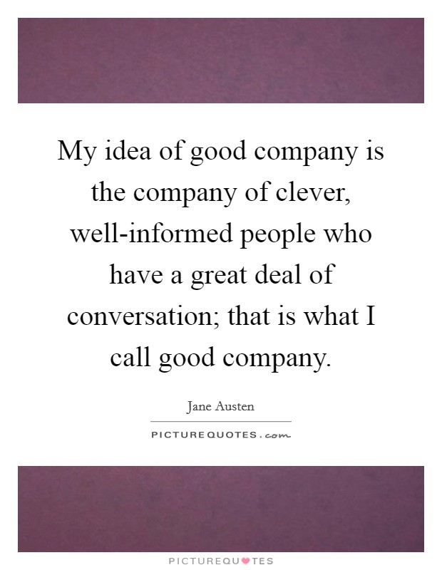 My idea of good company is the company of clever, well-informed people who have a great deal of conversation; that is what I call good company Picture Quote #1