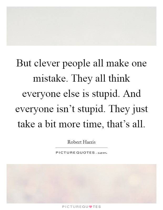 But clever people all make one mistake. They all think everyone else is stupid. And everyone isn't stupid. They just take a bit more time, that's all Picture Quote #1
