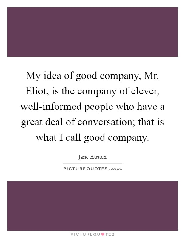 My idea of good company, Mr. Eliot, is the company of clever, well-informed people who have a great deal of conversation; that is what I call good company Picture Quote #1
