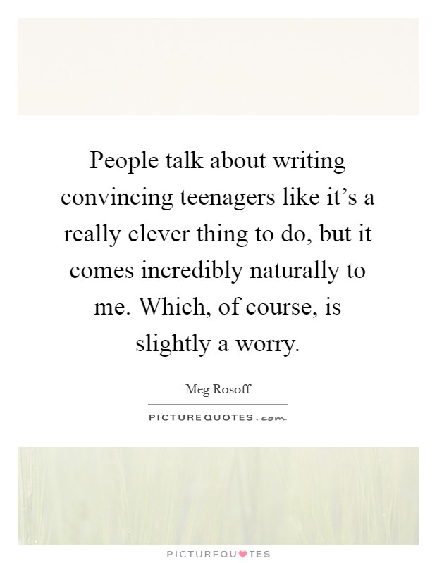 People talk about writing convincing teenagers like it's a really clever thing to do, but it comes incredibly naturally to me. Which, of course, is slightly a worry Picture Quote #1