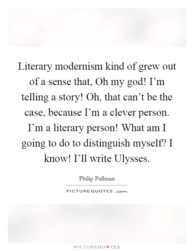 Literary modernism kind of grew out of a sense that, Oh my god! I'm telling a story! Oh, that can't be the case, because I'm a clever person. I'm a literary person! What am I going to do to distinguish myself? I know! I'll write Ulysses Picture Quote #1