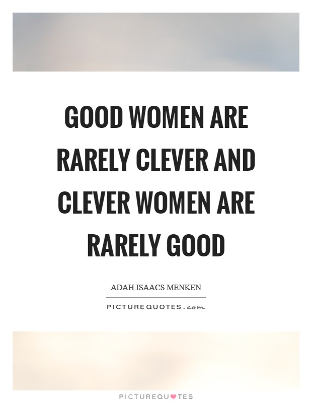 Good women are rarely clever and clever women are rarely ...