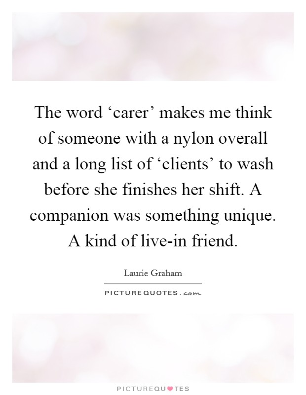 The word 'carer' makes me think of someone with a nylon overall and a long list of 'clients' to wash before she finishes her shift. A companion was something unique. A kind of live-in friend Picture Quote #1
