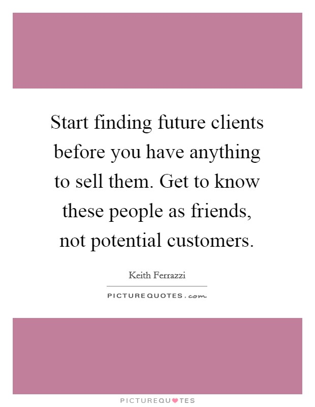 Start finding future clients before you have anything to sell them. Get to know these people as friends, not potential customers Picture Quote #1