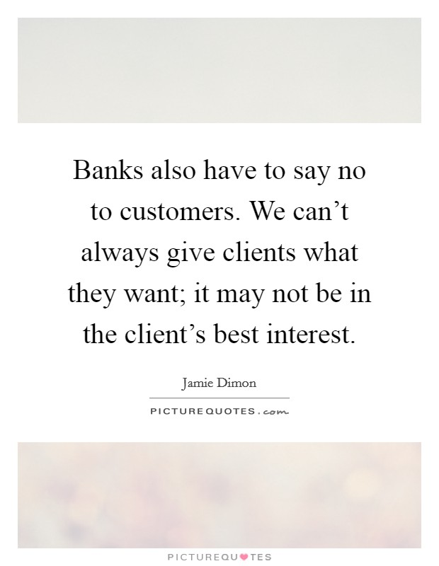 Banks also have to say no to customers. We can't always give clients what they want; it may not be in the client's best interest Picture Quote #1