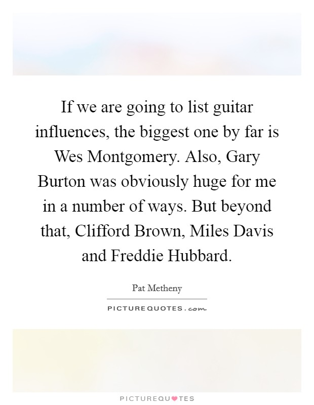 If we are going to list guitar influences, the biggest one by far is Wes Montgomery. Also, Gary Burton was obviously huge for me in a number of ways. But beyond that, Clifford Brown, Miles Davis and Freddie Hubbard Picture Quote #1