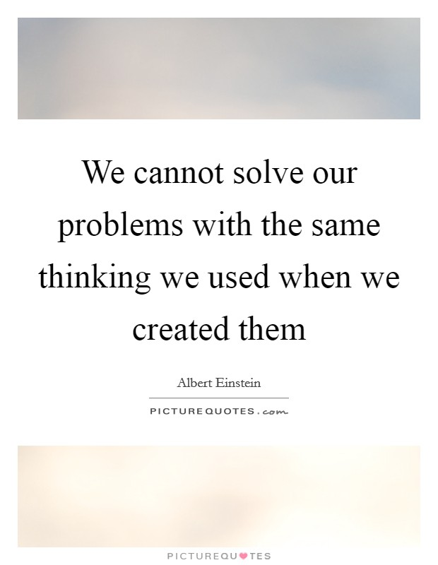 We cannot solve our problems with the same thinking we used when we created them Picture Quote #1