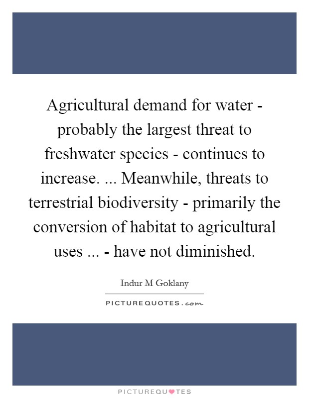 Agricultural demand for water - probably the largest threat to freshwater species - continues to increase. ... Meanwhile, threats to terrestrial biodiversity - primarily the conversion of habitat to agricultural uses ... - have not diminished Picture Quote #1