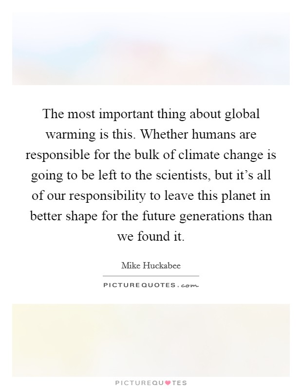 The most important thing about global warming is this. Whether humans are responsible for the bulk of climate change is going to be left to the scientists, but it's all of our responsibility to leave this planet in better shape for the future generations than we found it Picture Quote #1
