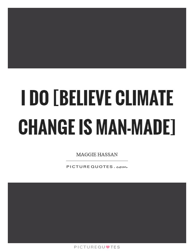 I do [believe climate change is man-made] Picture Quote #1