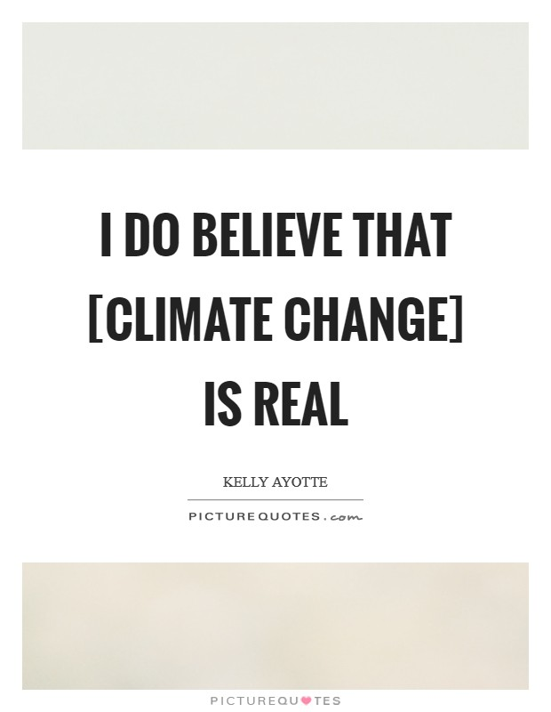 I do believe that [climate change] is real Picture Quote #1