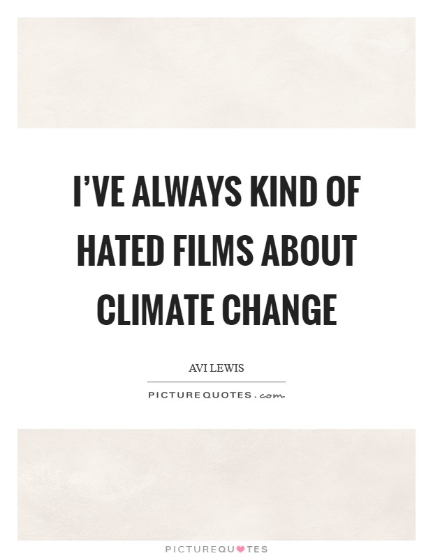 I've always kind of hated films about climate change Picture Quote #1
