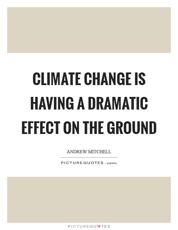 Climate change is having a dramatic effect on the ground Picture Quote #1