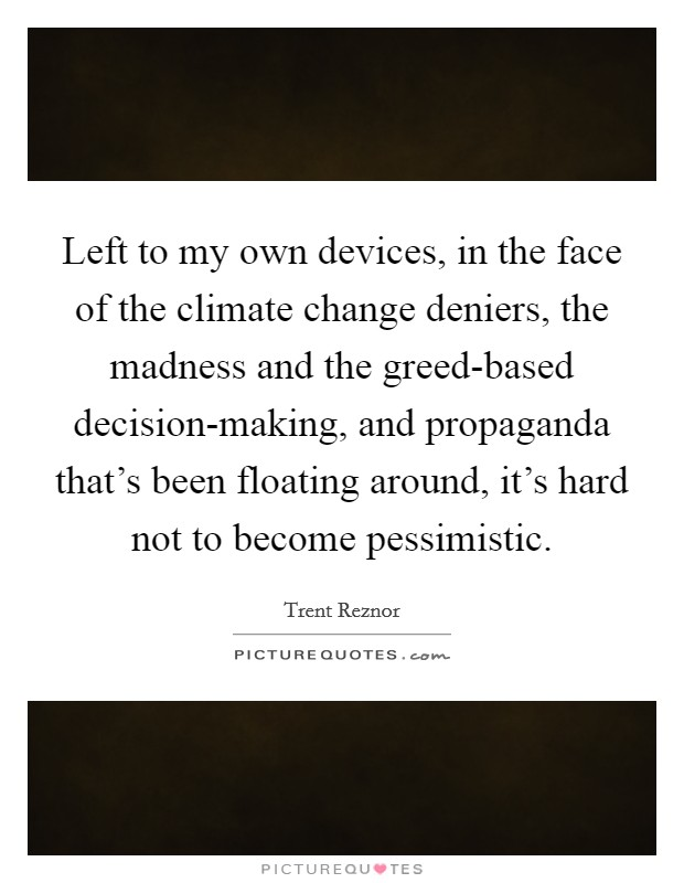 Left to my own devices, in the face of the climate change deniers, the madness and the greed-based decision-making, and propaganda that's been floating around, it's hard not to become pessimistic Picture Quote #1